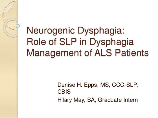 Neurogenic Dysphagia:  Role of SLP in Dysphagia  Management of ALS Patients  Denise H. Epps, MS, CCC-SLP,  CBIS  Hilary Ma...