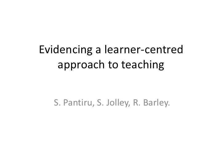 Evidencing a learner-centred    approach to teaching  S. Pantiru, S. Jolley, R. Barley.