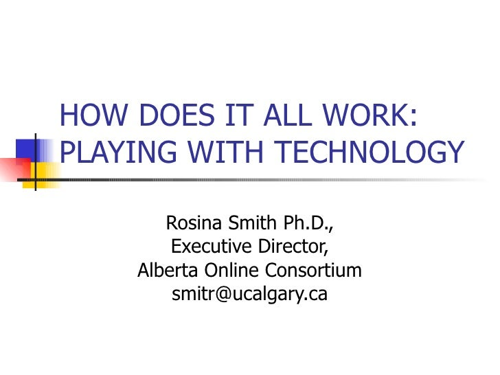 HOW DOES IT ALL WORK: PLAYING WITH TECHNOLOGY Rosina Smith Ph.D., Executive Director, Alberta Online Consortium [email_add...