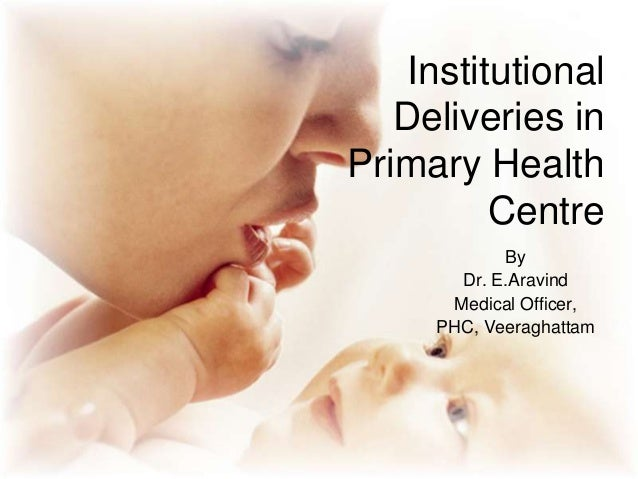 Institutional Deliveries in Primary Health Centre By Dr. E.Aravind Medical Officer, PHC, Veeraghattam