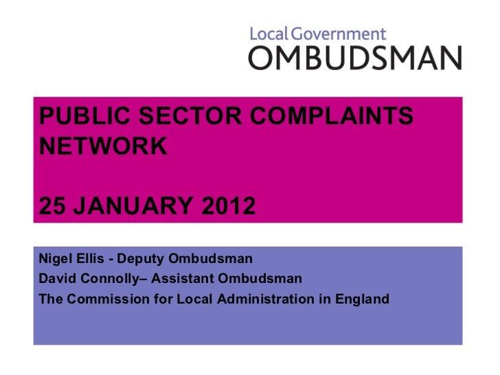 PUBLIC SECTOR COMPLAINTS NETWORK 25 JANUARY 2012 <ul><li>Nigel Ellis - Deputy Ombudsman </li></ul><ul><li>David Connolly– ...
