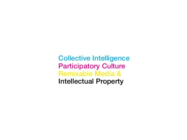 Collective Intelligence Participatory Culture Remixable Media & Intellectual Property