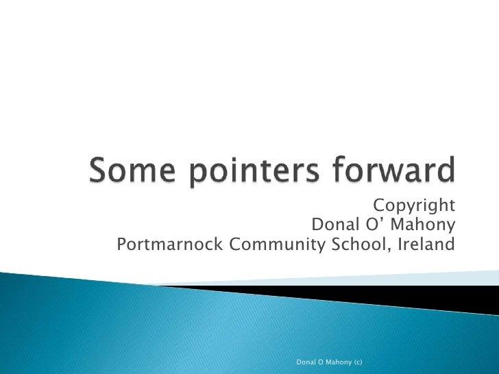 Some pointers forward<br />Copyright<br />Donal O' Mahony <br />Portmarnock Community School, Ireland<br />Donal O Mahony ...