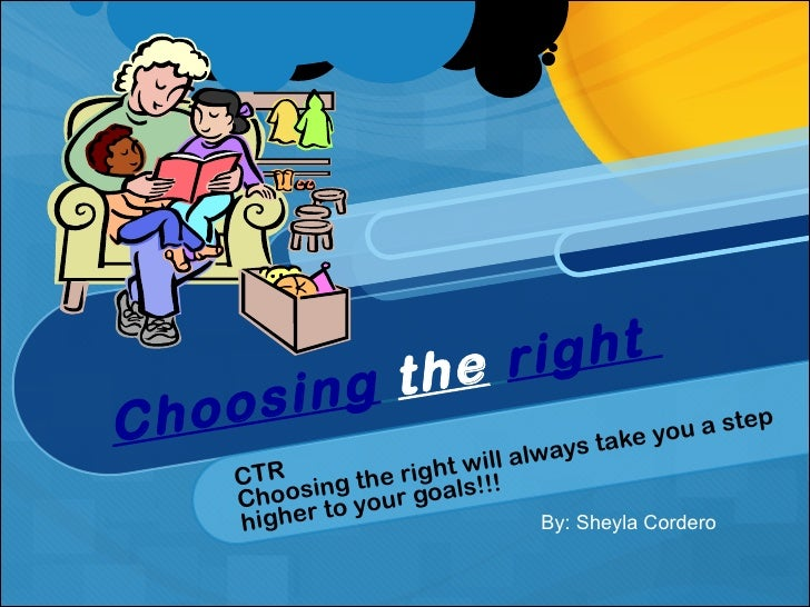 Choosing   the   right  CTR Choosing the right will always take you a step higher to your goals!!! By: Sheyla Cordero