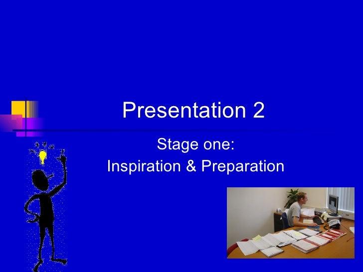 Presentation 2 Stage one: Inspiration & Preparation