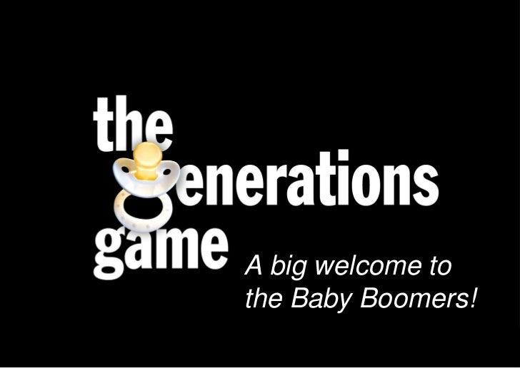 A big welcome to                              the Baby Boomers!Born 1945 – 1965 Currently 46-68
