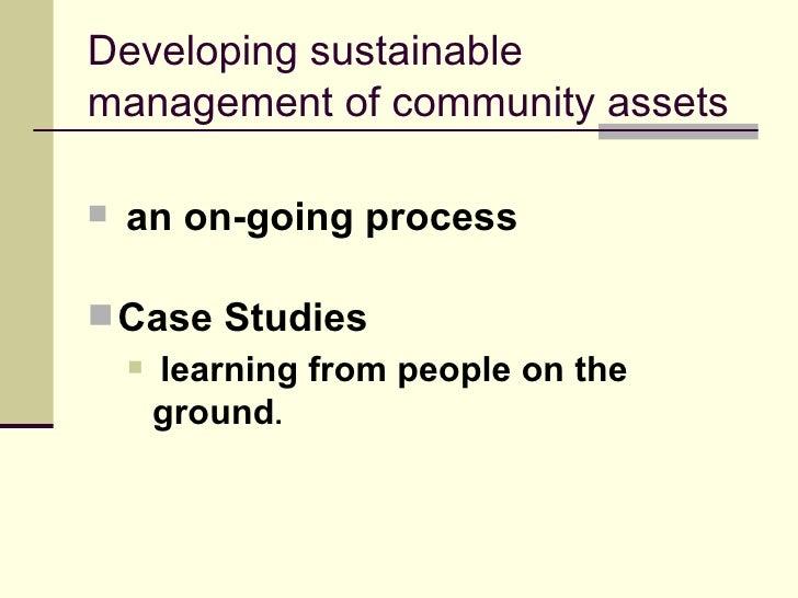 Developing sustainable management of community assets <ul><li>an on-going process </li></ul><ul><li>Case Studies   </li></...