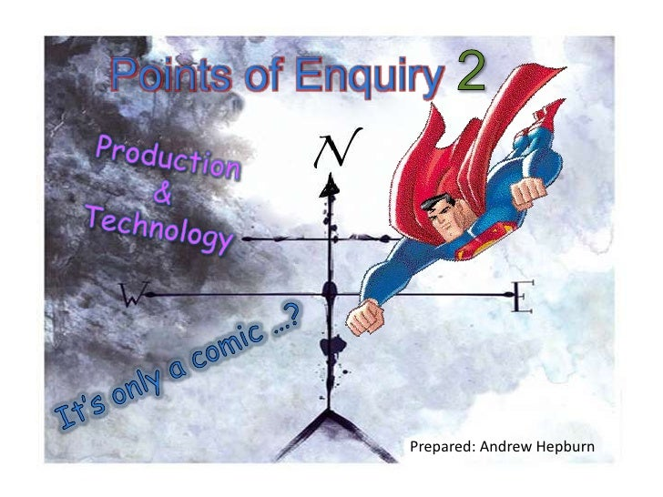 Points of Enquiry 2 Production  &  Technology It's only a comic …? Prepared: Andrew Hepburn