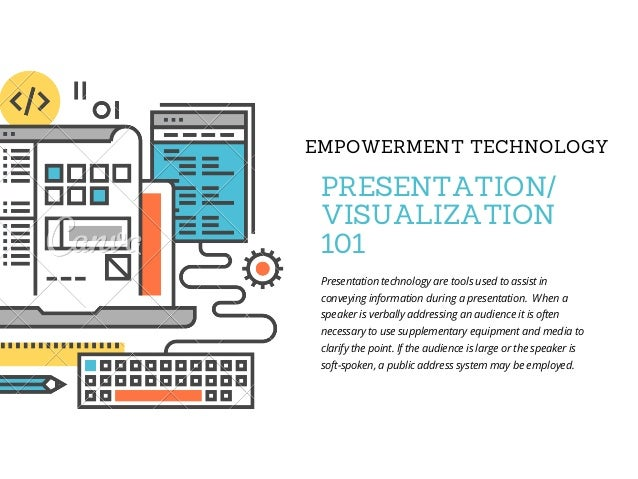 EMPOWERMENT TECHNOLOGY PRESENTATION/ VISUALIZATION 101 Presentation technology are tools used to assist in conveying infor...