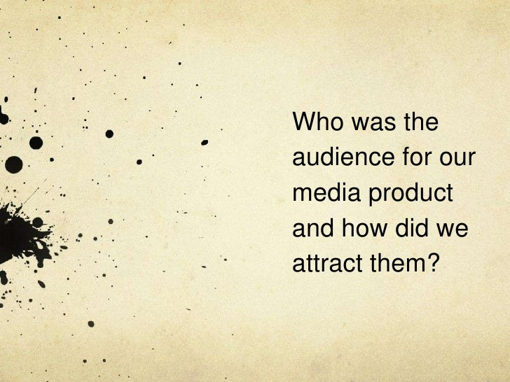 Who was theaudience for ourmedia productand how did weattract them?