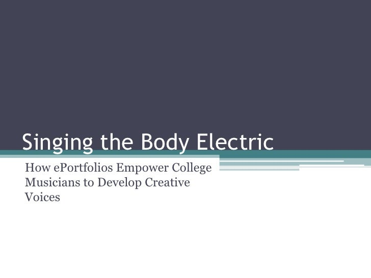 Singing the Body Electric<br />How ePortfolios Empower College Musicians to Develop Creative Voices<br />