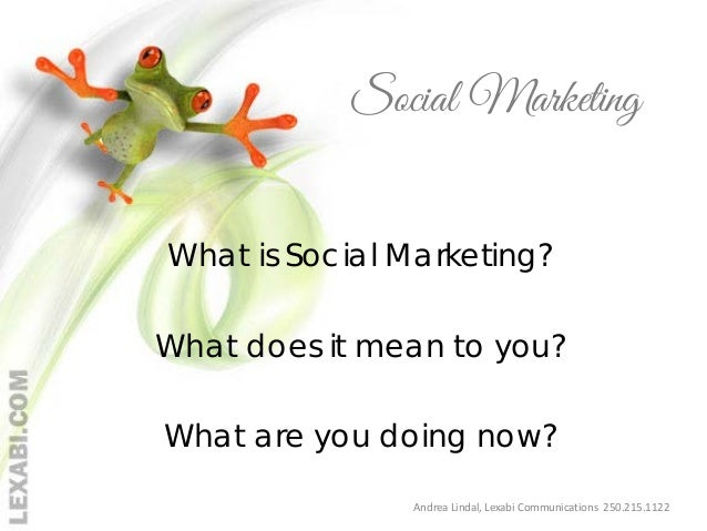 Social Marketing What is Social Marketing? What does it mean to you? What are you doing now? Andrea Lindal, Lexabi Communi...