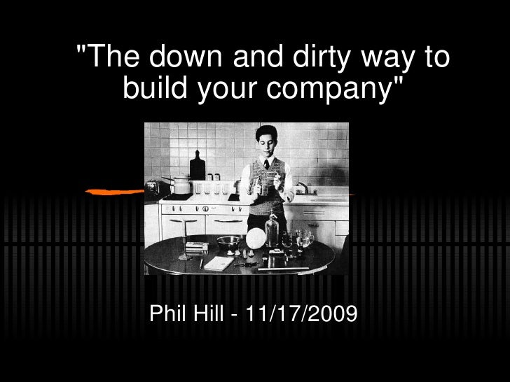 """""""The down and dirty way to build your company"""" Phil Hill - 11/17/2009"""
