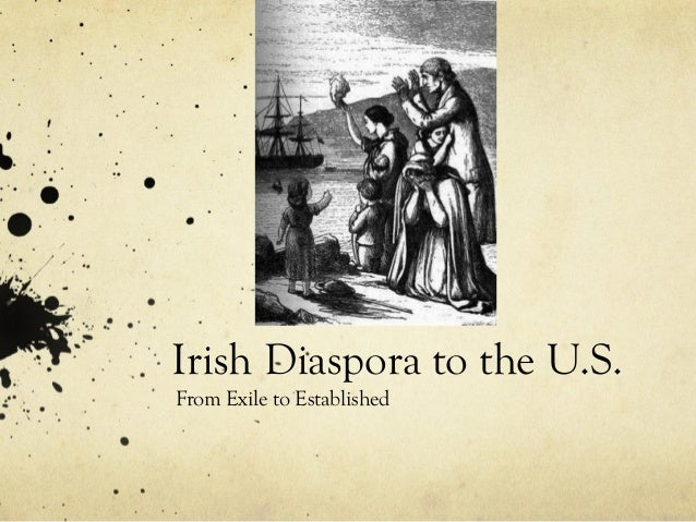 Irish Diaspora to the U.S. From Exile to Established