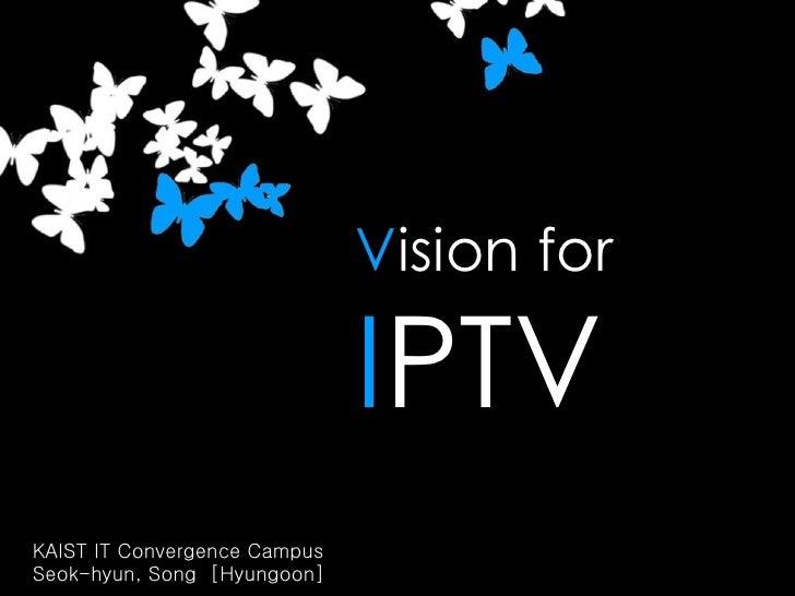 V ision for I PTV KAIST IT Convergence Campus  Seok-hyun, Song  [Hyungoon]