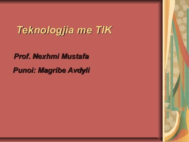 Teknologjia me TIKTeknologjia me TIK Prof. Nexhmi MustafaProf. Nexhmi Mustafa Punoi: Magribe AvdyliPunoi: Magribe Avdyli