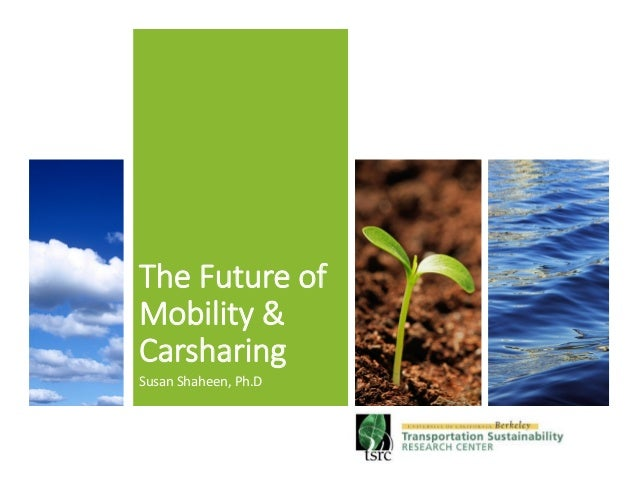 The Future of  Mobility &  Carsharing Susan  Shaheen,  Ph.D