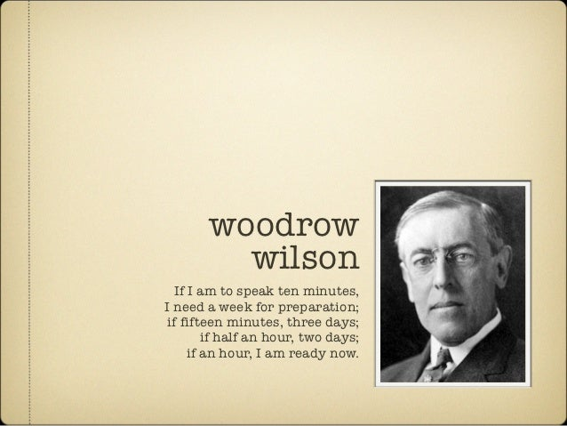 woodrow         wilson   If I am to speak ten minutes,I need a week for preparation; if fifteen minutes, three days;      ...