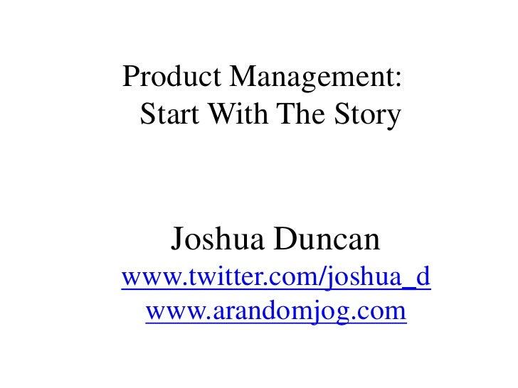 Product Management:  Start With The Story<br />Joshua Duncanwww.twitter.com/joshua_d<br />www.arandomjog.com<br />