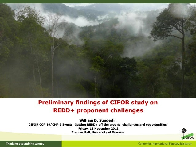 Preliminary findings of CIFOR study on REDD+ proponent challenges William D. Sunderlin CIFOR COP 19/CMP 9 Event: 'Getting ...