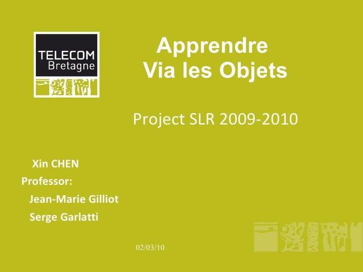 Apprendre  Via les Objets Project SLR 2009-2010 Xin CHEN Professor:  Jean-Marie Gilliot Serge Garlatti