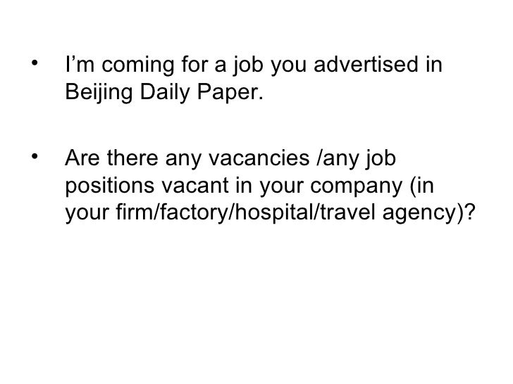 <ul><li>I'm coming for a job you advertised in Beijing Daily Paper. </li></ul><ul><li>Are there any vacancies /any job pos...