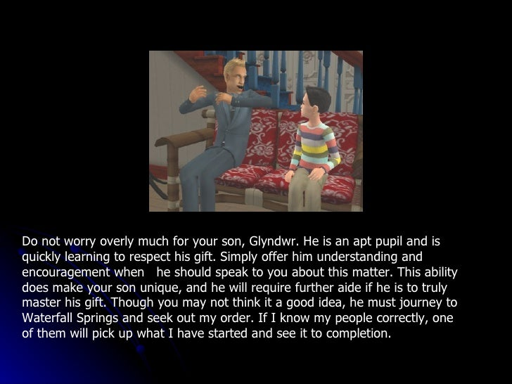 Do not worry overly much for your son, Glyndwr. He is an apt pupil and is quickly learning to respect his gift. Simply off...