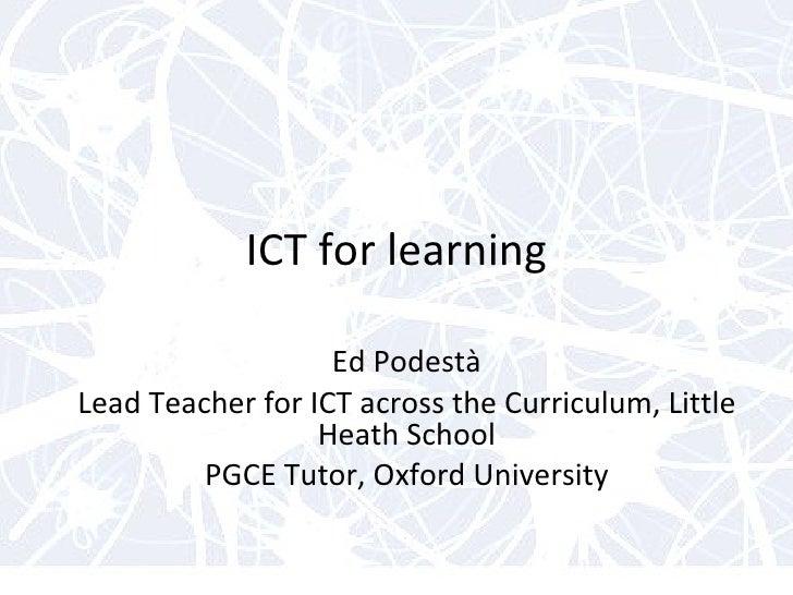 ICT for learning Ed Podestà Lead Teacher for ICT across the Curriculum, Little Heath School PGCE Tutor, Oxford University