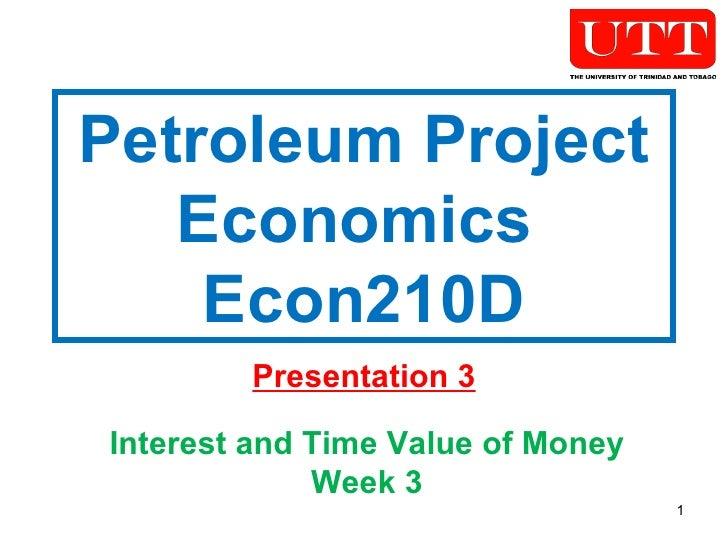 Petroleum Project Economics  Econ210D Presentation 3 Interest and Time Value of Money Week 3