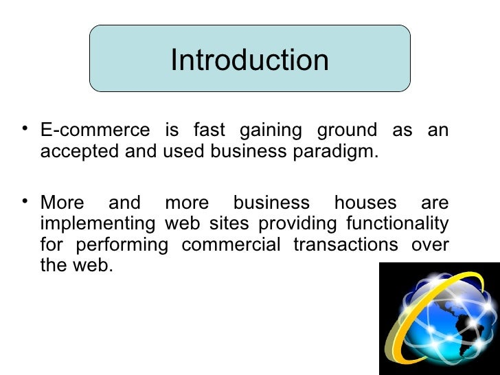 <ul><li>E-commerce is fast gaining ground as an accepted and used business paradigm. </li></ul><ul><li>More and more busin...