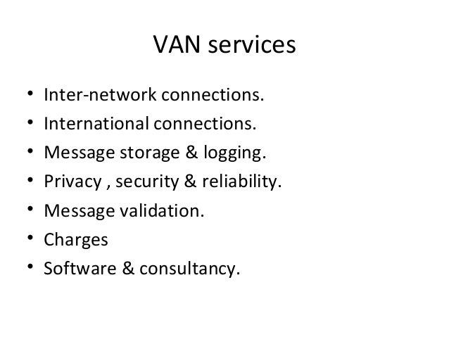 VAN services • Inter-network connections. • International connections. • Message storage & logging. • Privacy , security &...