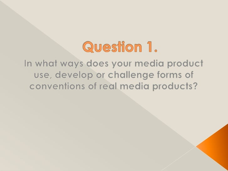 Question 1.<br />In what ways does your media product use, develop or challenge forms of conventions of real media product...
