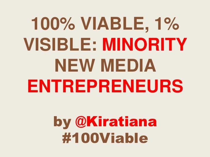 100% VIABLE, 1% VISIBLE: MINORITY NEW MEDIA ENTREPRENEURSby @Kiratiana#100Viable<br />