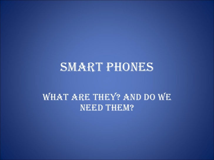 Smart Phones What are they? And do we neeD them?