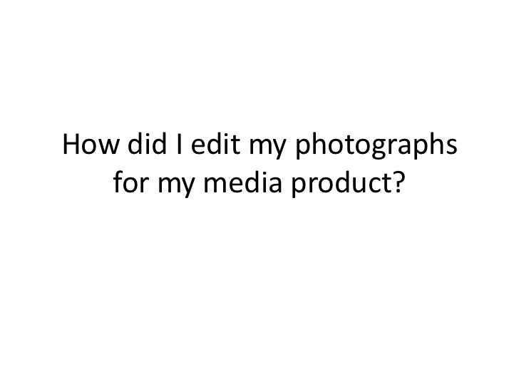 How did I edit my photographs for my media product?<br />
