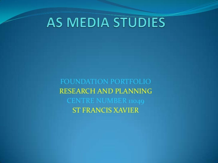 AS MEDIA STUDIES <br />FOUNDATION PORTFOLIO <br />RESEARCH AND PLANNING <br />CENTRE NUMBER 11049 <br />ST FRANCIS XAVIER ...