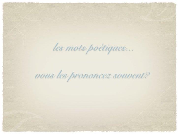 les mots poétiques...vous les prononcez souvent?