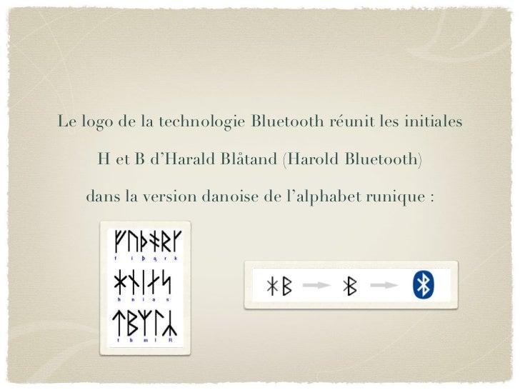 Le logo de la technologie Bluetooth réunit les initiales     H et B d'Harald Blåtand (Harold Bluetooth)   dans la version ...