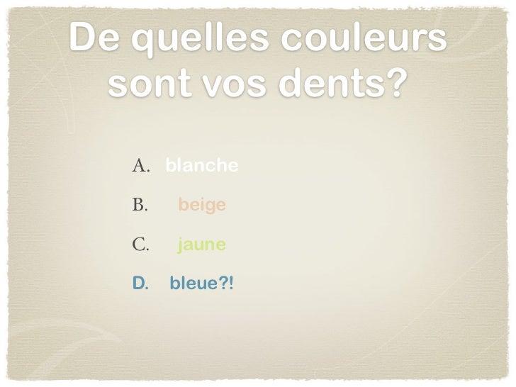 De quelles couleurs sont vos dents?   A. blanche   B.   beige   C.   jaune   D.   bleue?!