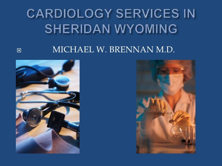 CARDIOLOGY SERVICES IN SHERIDAN WYOMING<br />            MICHAEL W. BRENNAN M.D.<br />