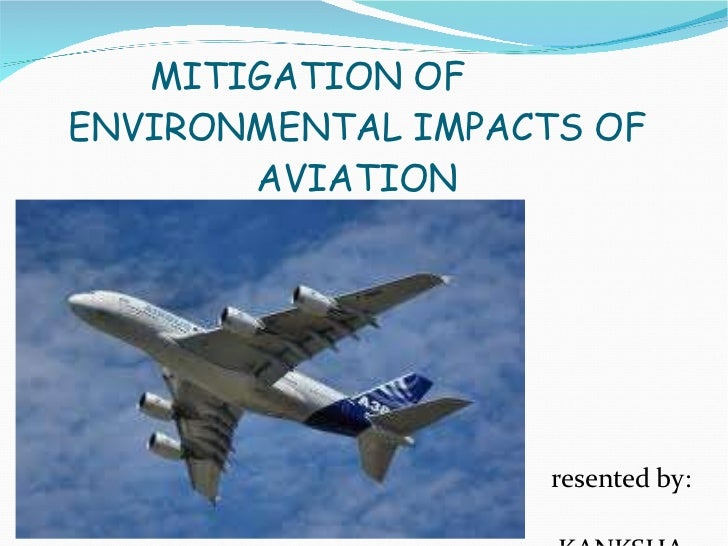MITIGATION  OF  ENVIRONMENTAL IMPACTS OF AVIATION Presented by: AKANKSHA