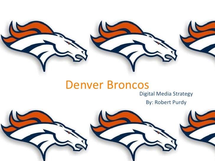 Denver Broncos            Digital Media Strategy              By: Robert Purdy