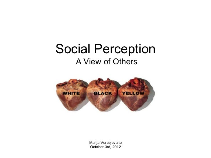 Social Perception   A View of Others      Marija Vorobjovaite      October 3rd, 2012