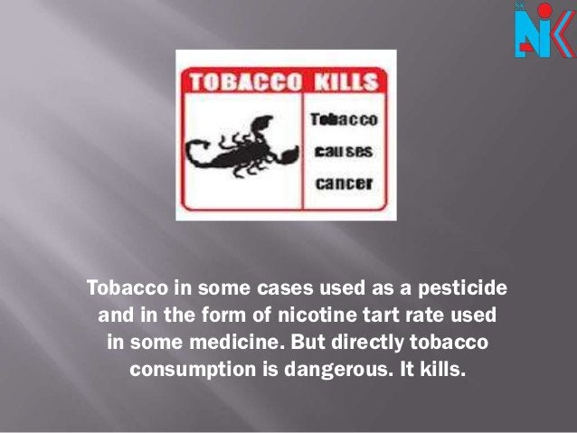 Tobacco in some cases used as a pesticide and in the form of nicotine tart rate used  in some medicine. But directly tobac...