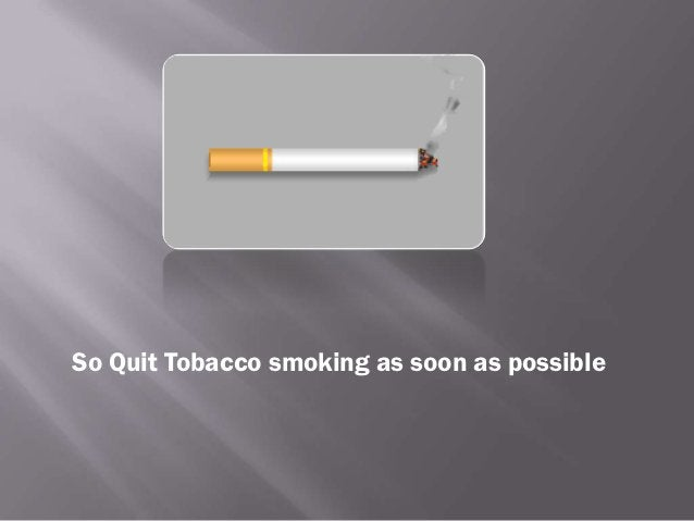 So Quit Tobacco smoking as soon as possible