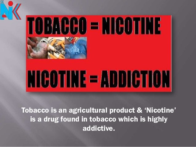 Tobacco is an agricultural product & 'Nicotine'  is a drug found in tobacco which is highly                   addictive.