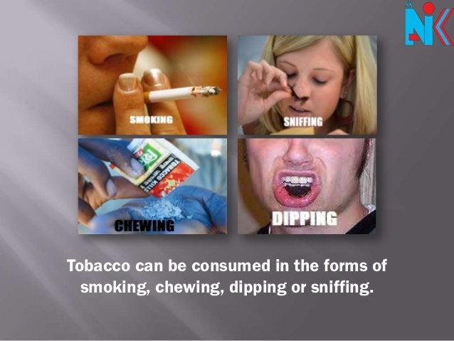 Tobacco can be consumed in the forms of  smoking, chewing, dipping or sniffing.