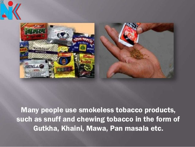 Many people use smokeless tobacco products,such as snuff and chewing tobacco in the form of    Gutkha, Khaini, Mawa, Pan m...