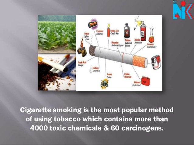 Cigarette smoking is the most popular method of using tobacco which contains more than   4000 toxic chemicals & 60 carcino...