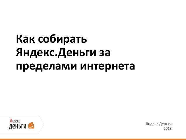 Как собиратьЯндекс.Деньги запределами интернета                      Яндекс.Деньги                               2013